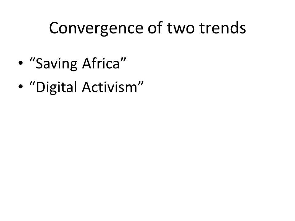 Convergence of two trends Saving Africa Digital Activism