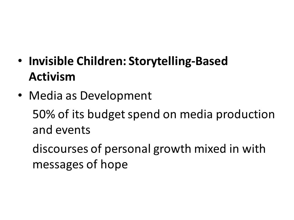 Invisible Children: Storytelling-Based Activism Media as Development 50% of its budget spend on media production and events discourses of personal growth mixed in with messages of hope