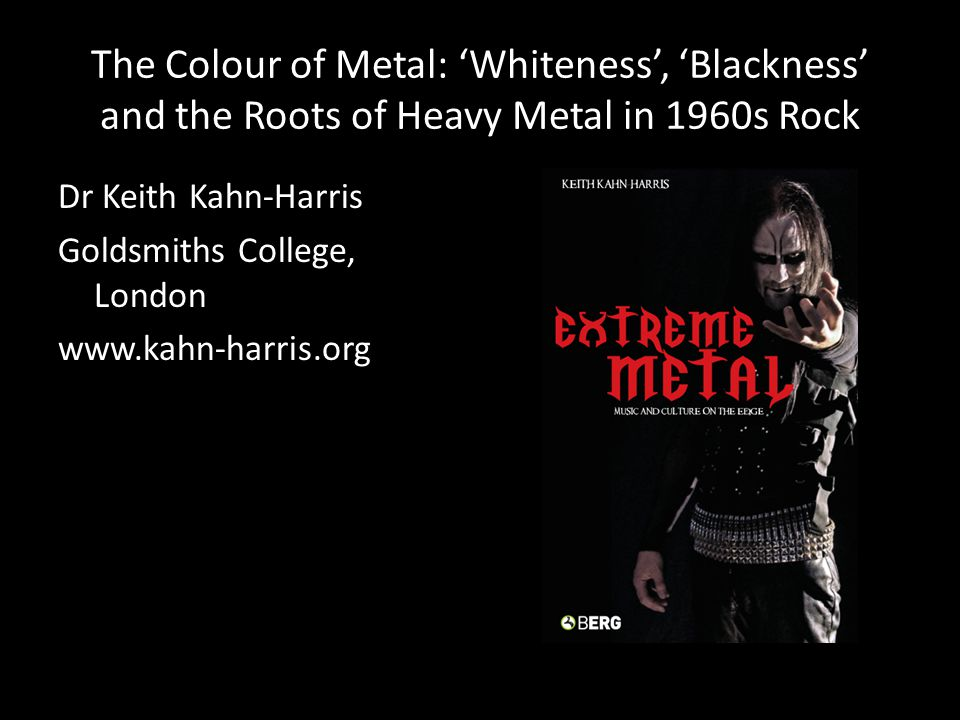 The Colour of Metal: 'Whiteness', 'Blackness' and the Roots of Heavy Metal in 1960s Rock Dr Keith Kahn-Harris Goldsmiths College, London www.kahn-harris.org