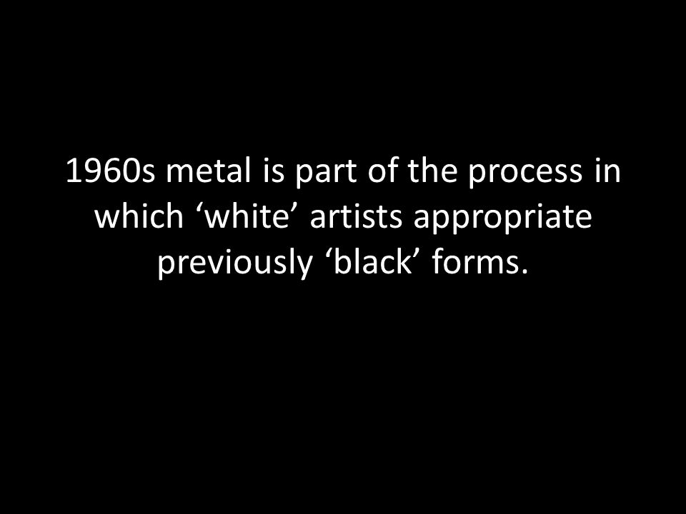 1960s metal is part of the process in which 'white' artists appropriate previously 'black' forms.