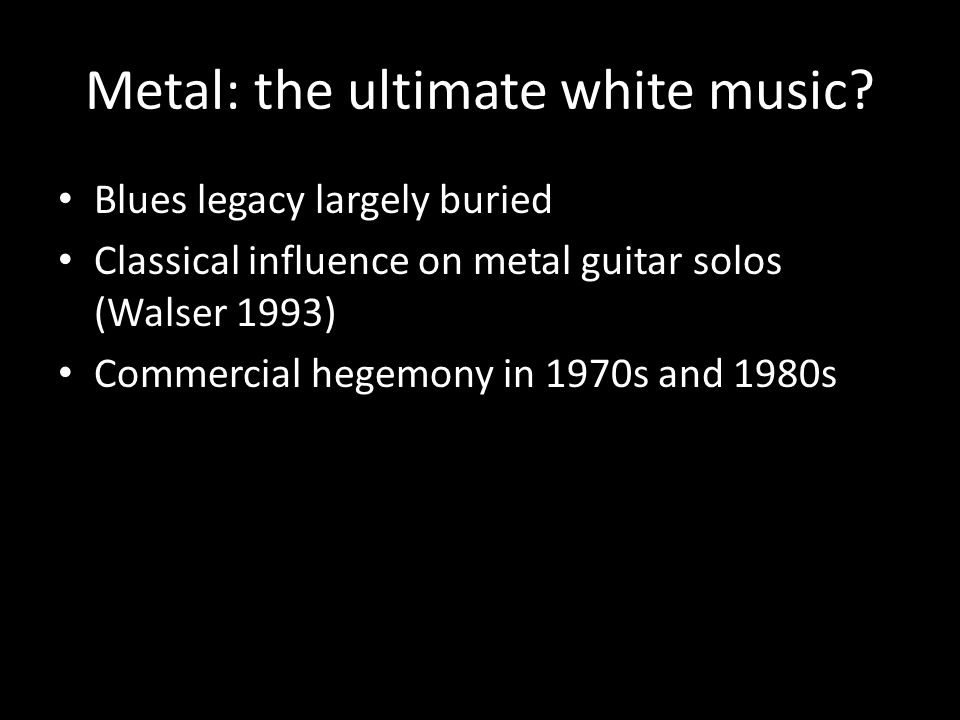 Blues legacy largely buried Classical influence on metal guitar solos (Walser 1993) Commercial hegemony in 1970s and 1980s