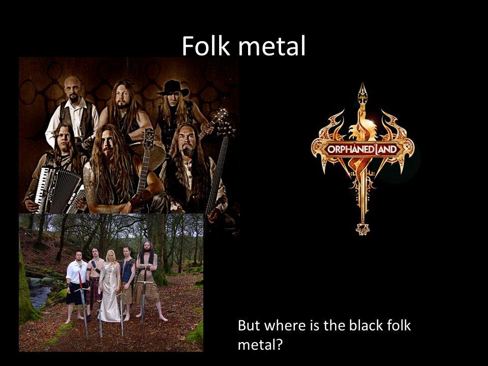 Folk metal But where is the black folk metal