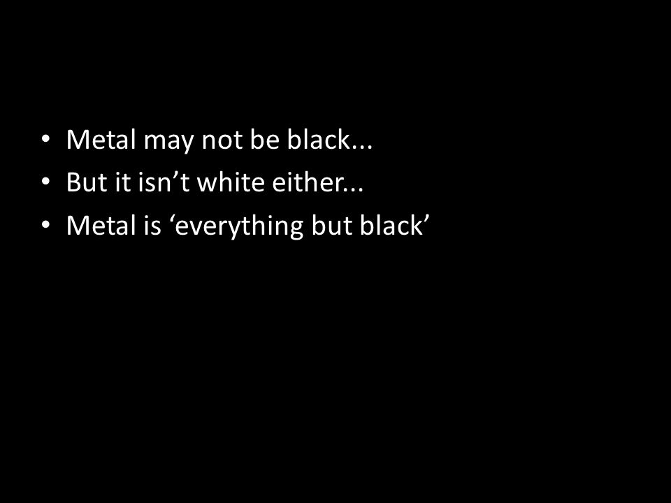Metal may not be black... But it isn't white either... Metal is 'everything but black'