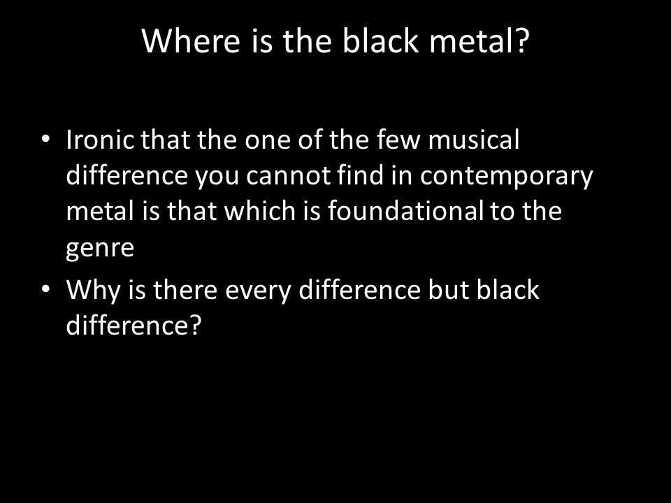 Where is the black metal.