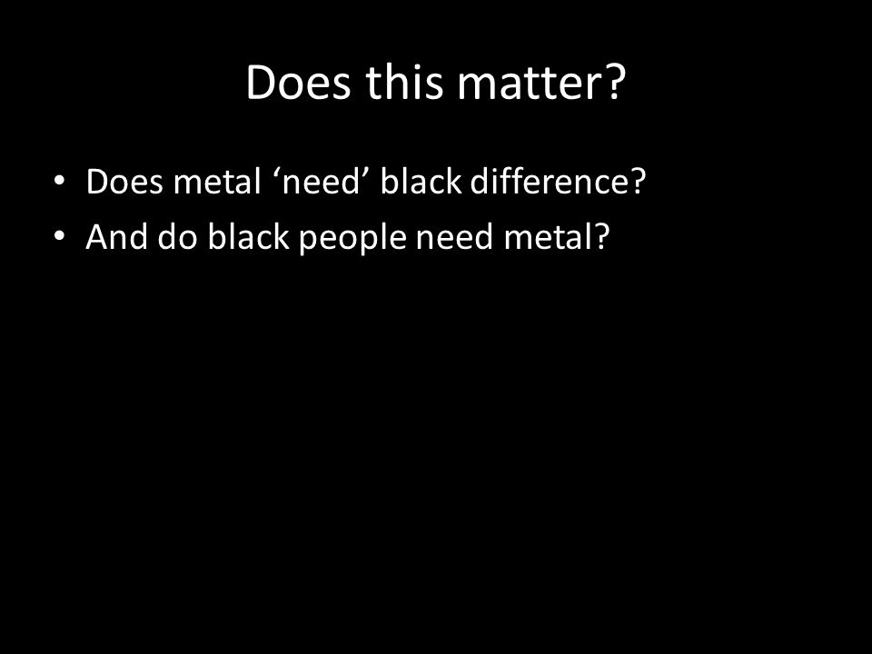 Does this matter? Does metal 'need' black difference? And do black people need metal?