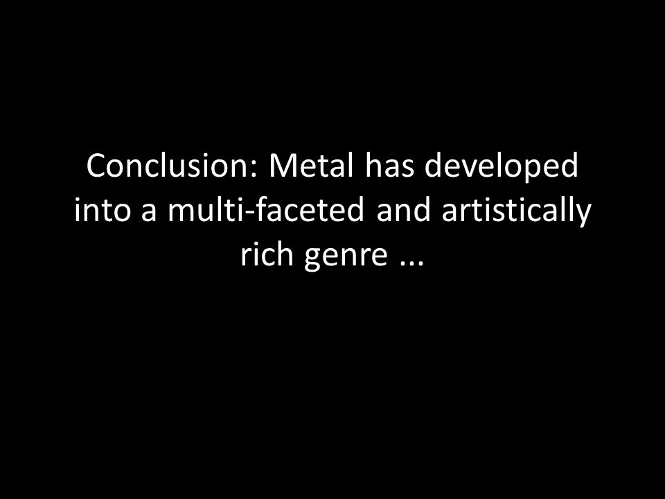 Conclusion: Metal has developed into a multi-faceted and artistically rich genre...