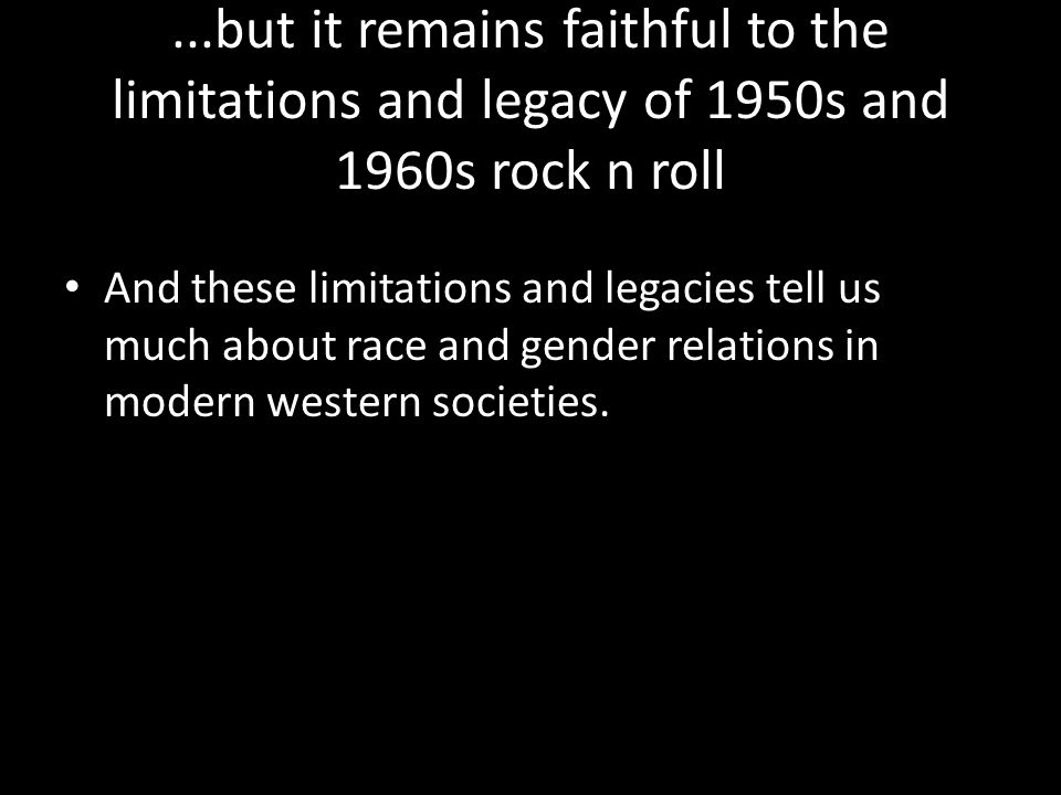 ...but it remains faithful to the limitations and legacy of 1950s and 1960s rock n roll And these limitations and legacies tell us much about race and gender relations in modern western societies.