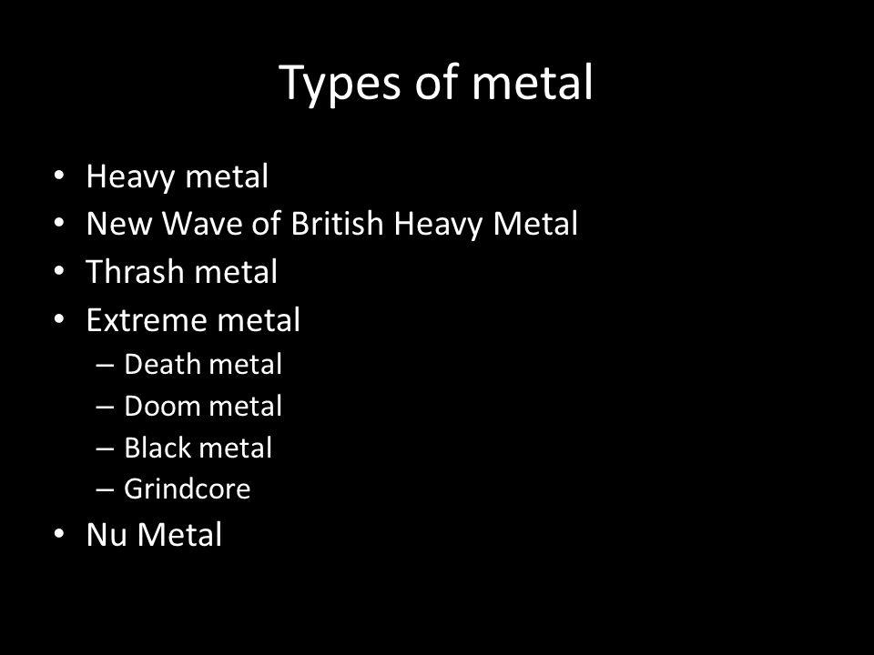 Types of metal Heavy metal New Wave of British Heavy Metal Thrash metal Extreme metal – Death metal – Doom metal – Black metal – Grindcore Nu Metal