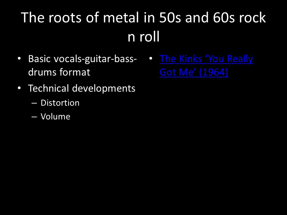 The roots of metal in 50s and 60s rock n roll Basic vocals-guitar-bass- drums format Technical developments – Distortion – Volume The Kinks 'You Reall