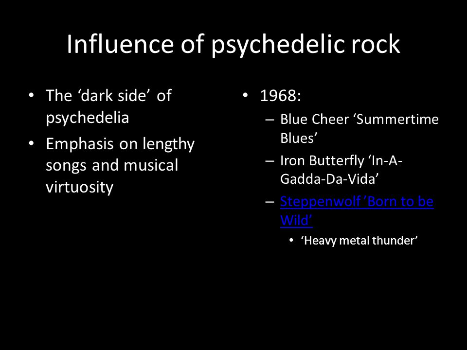 Influence of psychedelic rock The 'dark side' of psychedelia Emphasis on lengthy songs and musical virtuosity 1968: – Blue Cheer 'Summertime Blues' – Iron Butterfly 'In-A- Gadda-Da-Vida' – Steppenwolf 'Born to be Wild' Steppenwolf 'Born to be Wild' 'Heavy metal thunder'