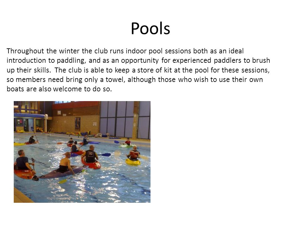 Pools Throughout the winter the club runs indoor pool sessions both as an ideal introduction to paddling, and as an opportunity for experienced paddlers to brush up their skills.