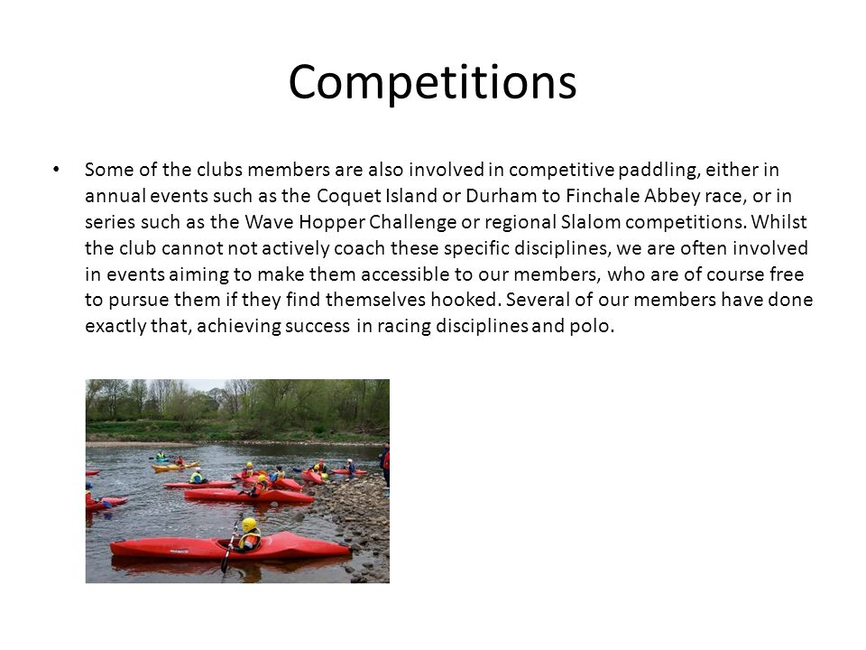 Competitions Some of the clubs members are also involved in competitive paddling, either in annual events such as the Coquet Island or Durham to Finchale Abbey race, or in series such as the Wave Hopper Challenge or regional Slalom competitions.