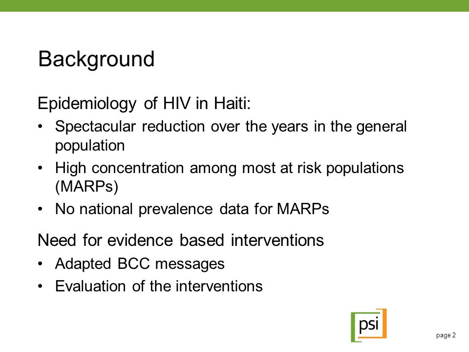 page 2 Background Epidemiology of HIV in Haiti: Spectacular reduction over the years in the general population High concentration among most at risk populations (MARPs) No national prevalence data for MARPs Need for evidence based interventions Adapted BCC messages Evaluation of the interventions
