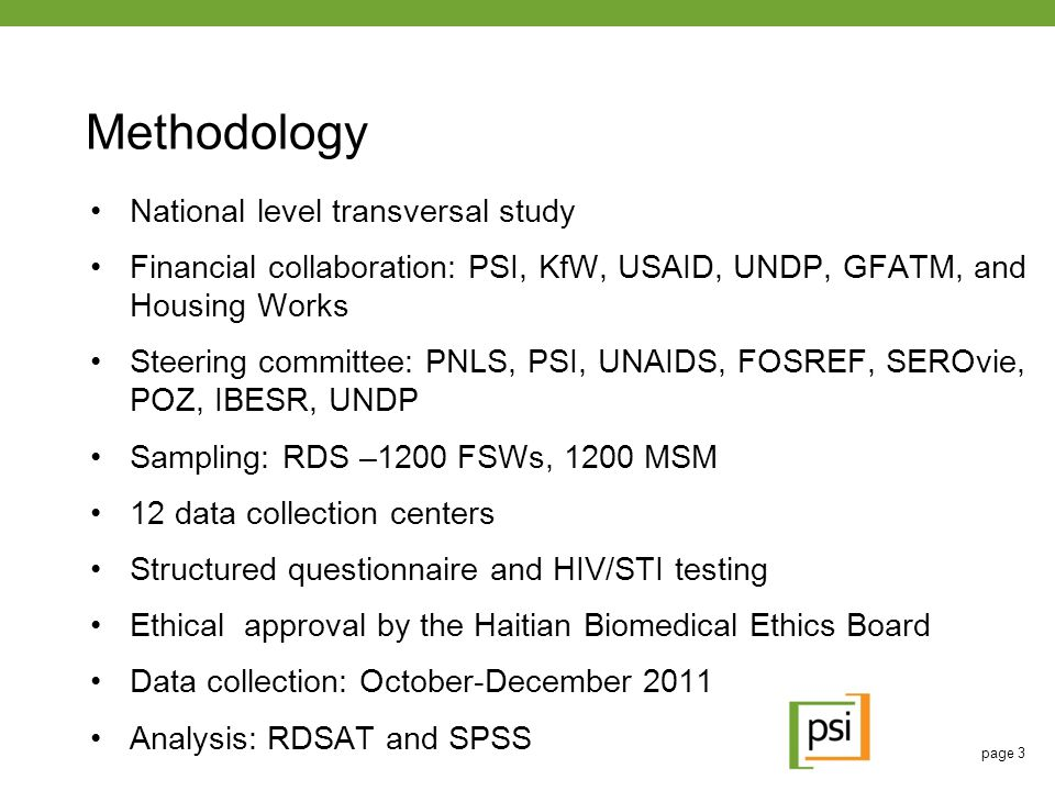 page 3 Methodology National level transversal study Financial collaboration: PSI, KfW, USAID, UNDP, GFATM, and Housing Works Steering committee: PNLS, PSI, UNAIDS, FOSREF, SEROvie, POZ, IBESR, UNDP Sampling: RDS –1200 FSWs, 1200 MSM 12 data collection centers Structured questionnaire and HIV/STI testing Ethical approval by the Haitian Biomedical Ethics Board Data collection: October-December 2011 Analysis: RDSAT and SPSS