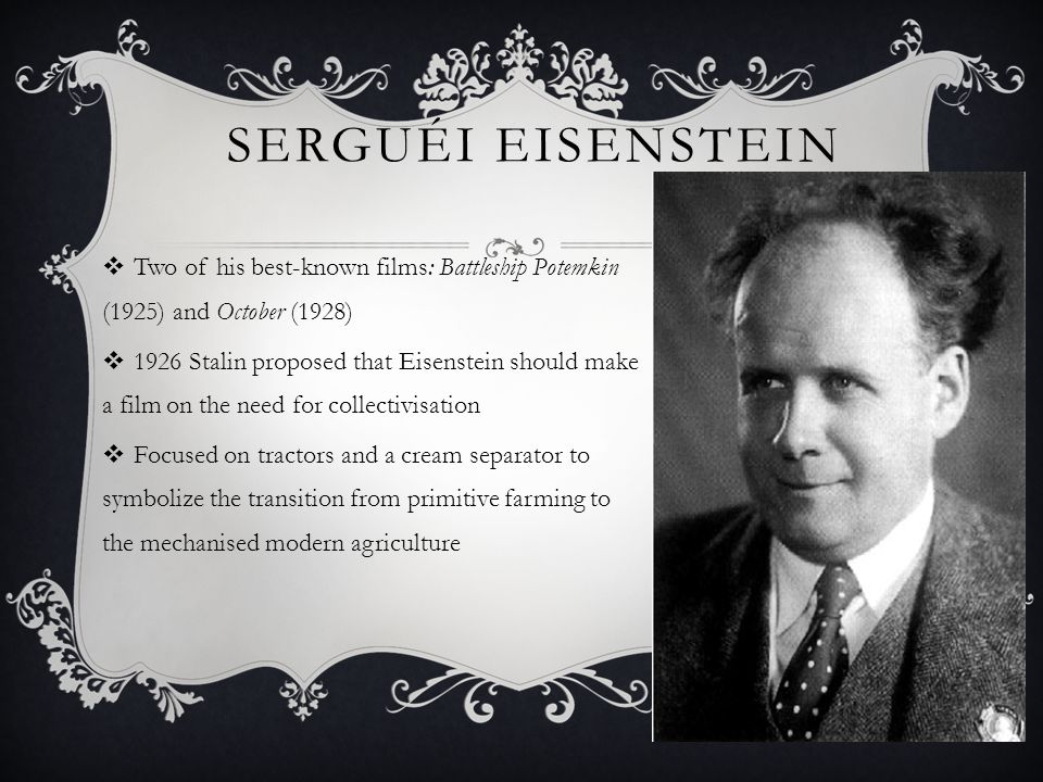 SERGUÉI EISENSTEIN  Two of his best-known films: Battleship Potemkin (1925) and October (1928)  1926 Stalin proposed that Eisenstein should make a f