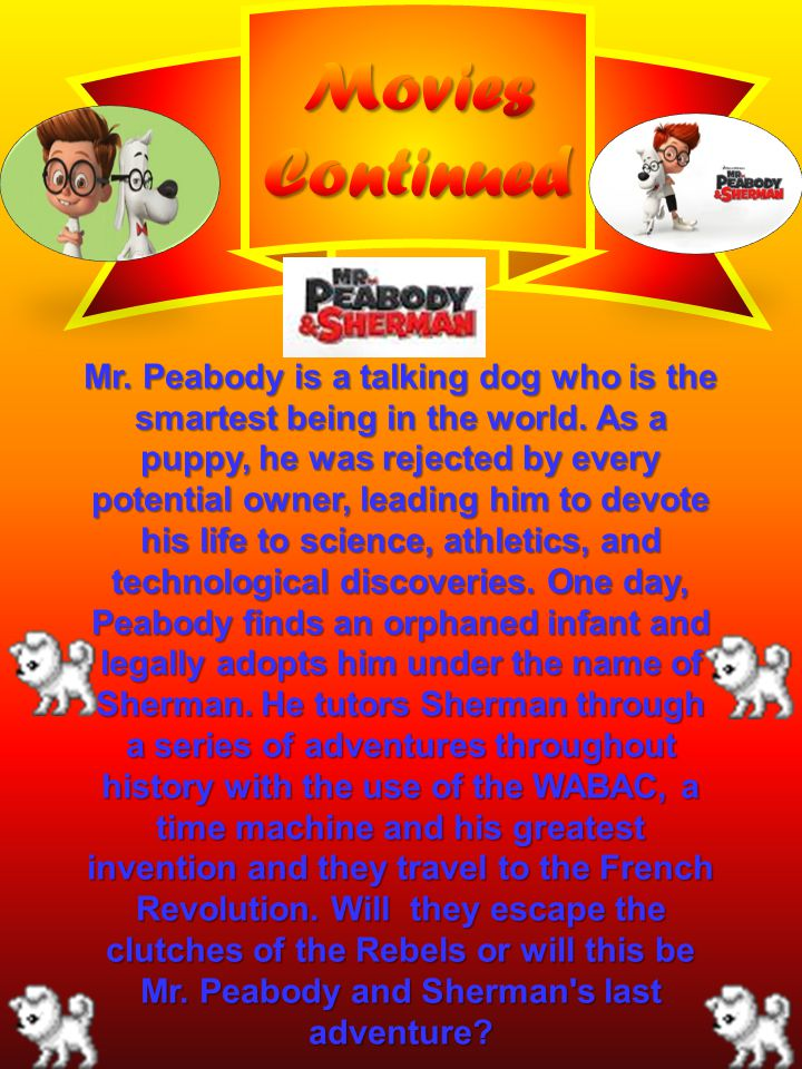 Mr. Peabody is a talking dog who is the smartest being in the world. As a puppy, he was rejected by every potential owner, leading him to devote his l