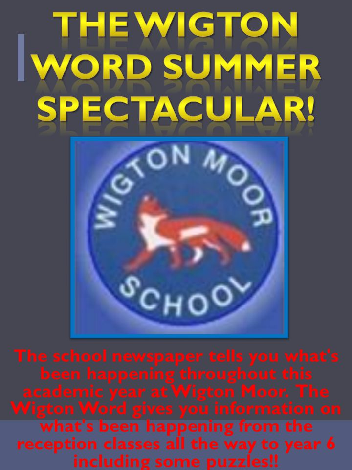 The school newspaper tells you what s been happening throughout this academic year at Wigton Moor.