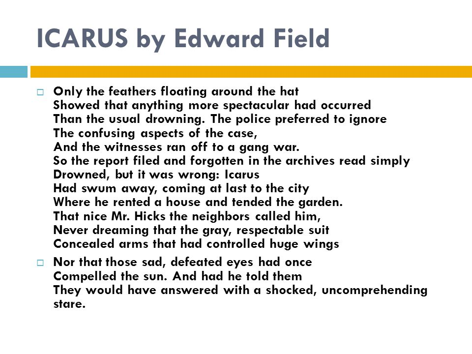 ICARUS by Edward Field  Only the feathers floating around the hat Showed that anything more spectacular had occurred Than the usual drowning.