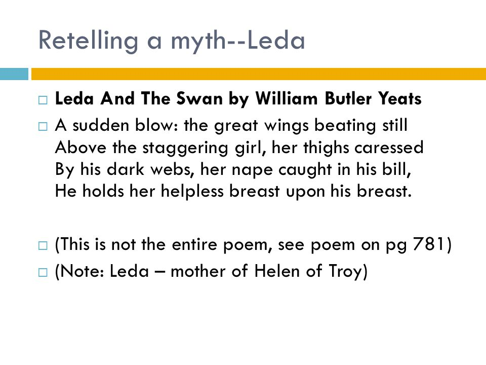 Retelling a myth--Leda  Leda And The Swan by William Butler Yeats  A sudden blow: the great wings beating still Above the staggering girl, her thighs caressed By his dark webs, her nape caught in his bill, He holds her helpless breast upon his breast.