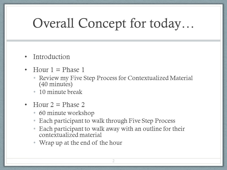 Overall Concept for today… Introduction Hour 1 = Phase 1 Review my Five Step Process for Contextualized Material (40 minutes) 10 minute break Hour 2 = Phase 2 60 minute workshop Each participant to walk through Five Step Process Each participant to walk away with an outline for their contextualized material Wrap up at the end of the hour 2