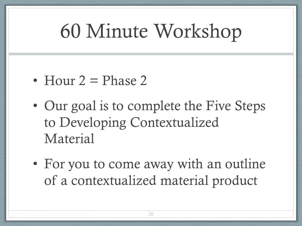 60 Minute Workshop Hour 2 = Phase 2 Our goal is to complete the Five Steps to Developing Contextualized Material For you to come away with an outline of a contextualized material product 26