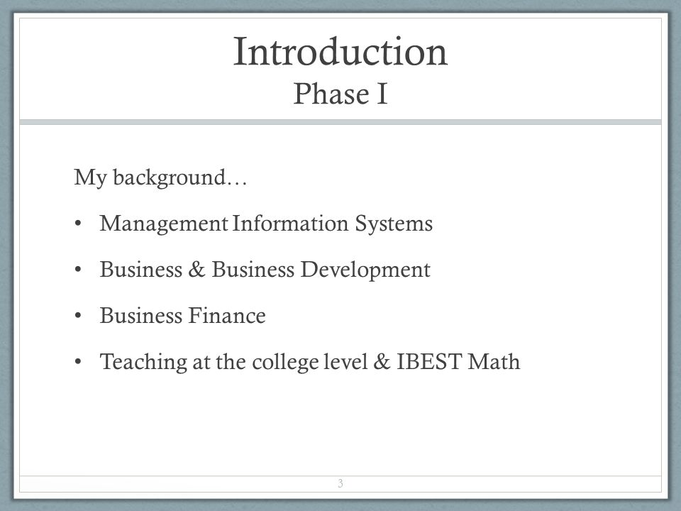 Introduction Phase I My background… Management Information Systems Business & Business Development Business Finance Teaching at the college level & IBEST Math 3