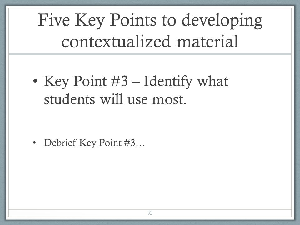 Five Key Points to developing contextualized material Key Point #3 – Identify what students will use most.