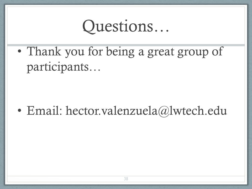 Questions… Thank you for being a great group of participants… Email: hector.valenzuela@lwtech.edu 38