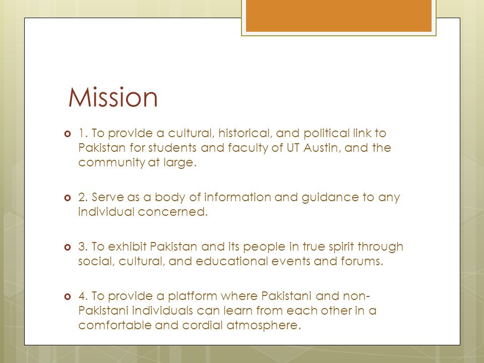 Mission  1. To provide a cultural, historical, and political link to Pakistan for students and faculty of UT Austin, and the community at large.  2.