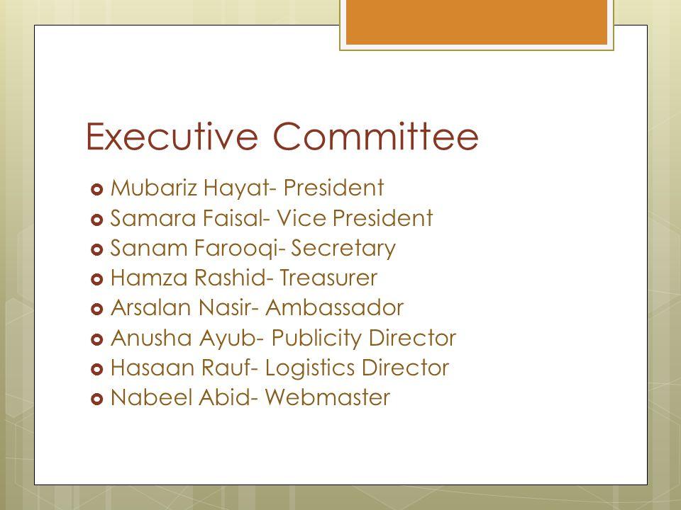 Executive Committee  Mubariz Hayat- President  Samara Faisal- Vice President  Sanam Farooqi- Secretary  Hamza Rashid- Treasurer  Arsalan Nasir- A