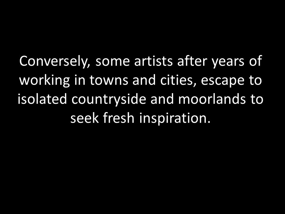 Conversely, some artists after years of working in towns and cities, escape to isolated countryside and moorlands to seek fresh inspiration.