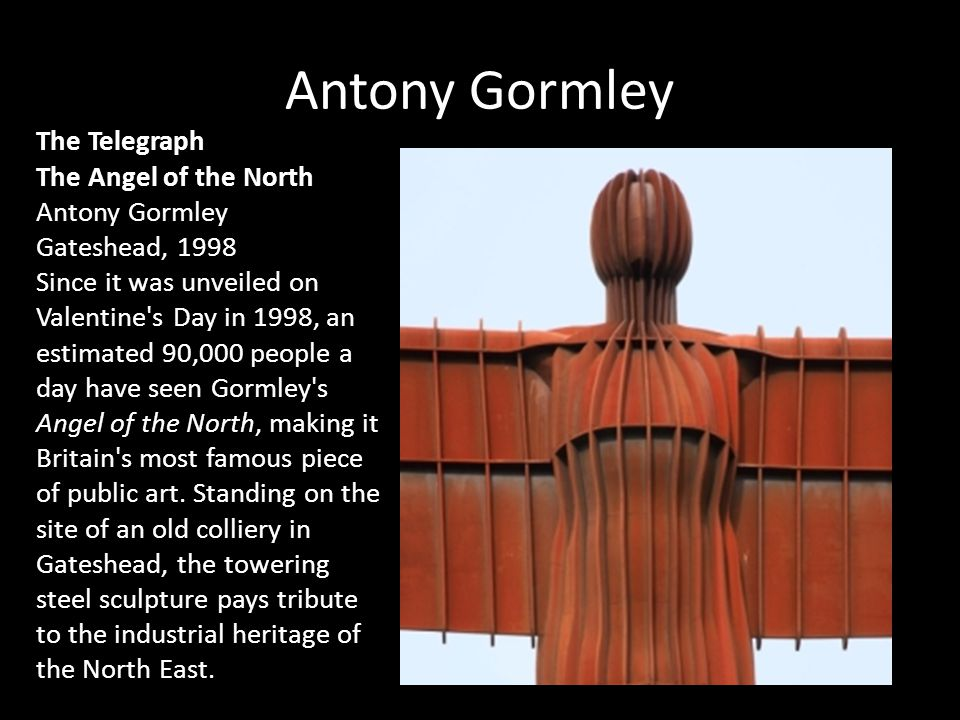 Antony Gormley The Telegraph The Angel of the North Antony Gormley Gateshead, 1998 Since it was unveiled on Valentine's Day in 1998, an estimated 90,0