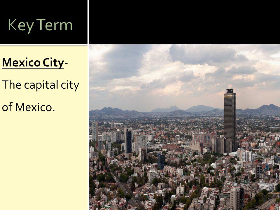 Key Term Mexico City- The capital city of Mexico.