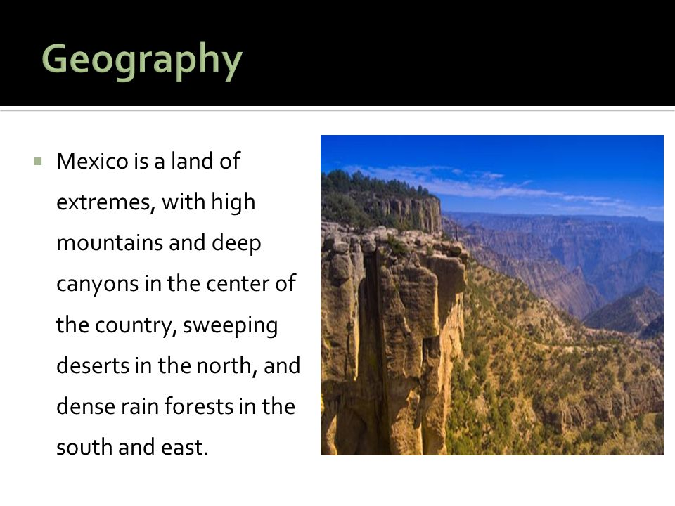  Mexico is a land of extremes, with high mountains and deep canyons in the center of the country, sweeping deserts in the north, and dense rain forests in the south and east.