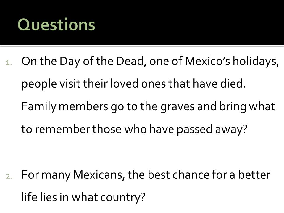 1. On the Day of the Dead, one of Mexico's holidays, people visit their loved ones that have died.