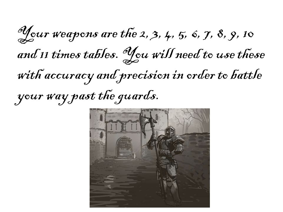 Your weapons are the 2, 3, 4, 5, 6, 7, 8, 9, 10 and 11 times tables. You will need to use these with accuracy and precision in order to battle your wa
