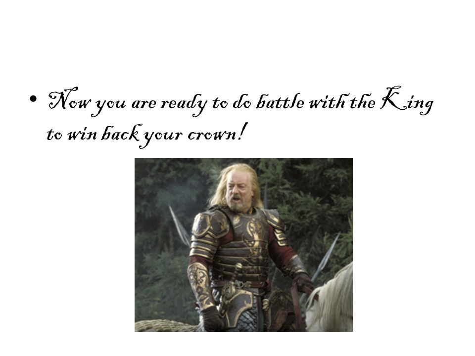 Now you are ready to do battle with the King to win back your crown!