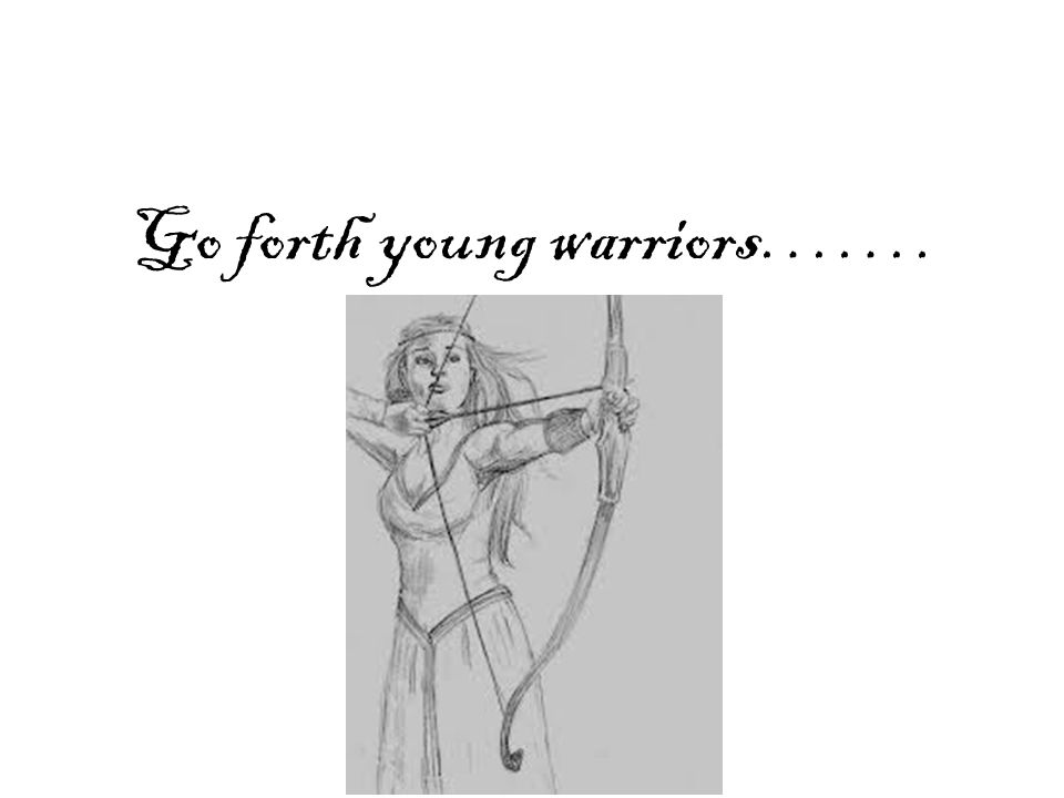 Go forth young warriors…….