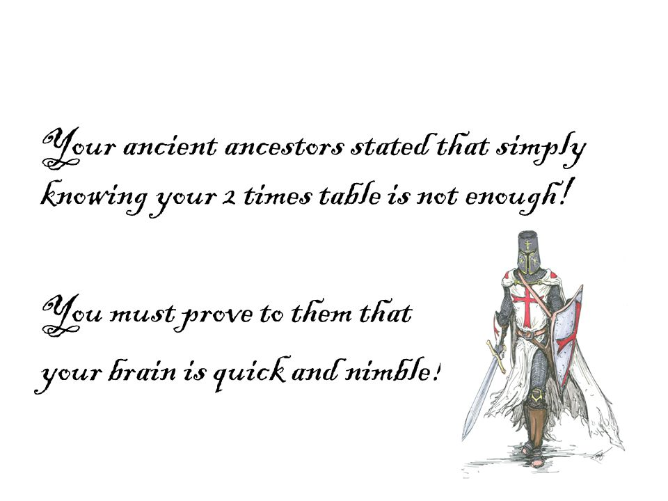 Your ancient ancestors stated that simply knowing your 2 times table is not enough! You must prove to them that your brain is quick and nimble!