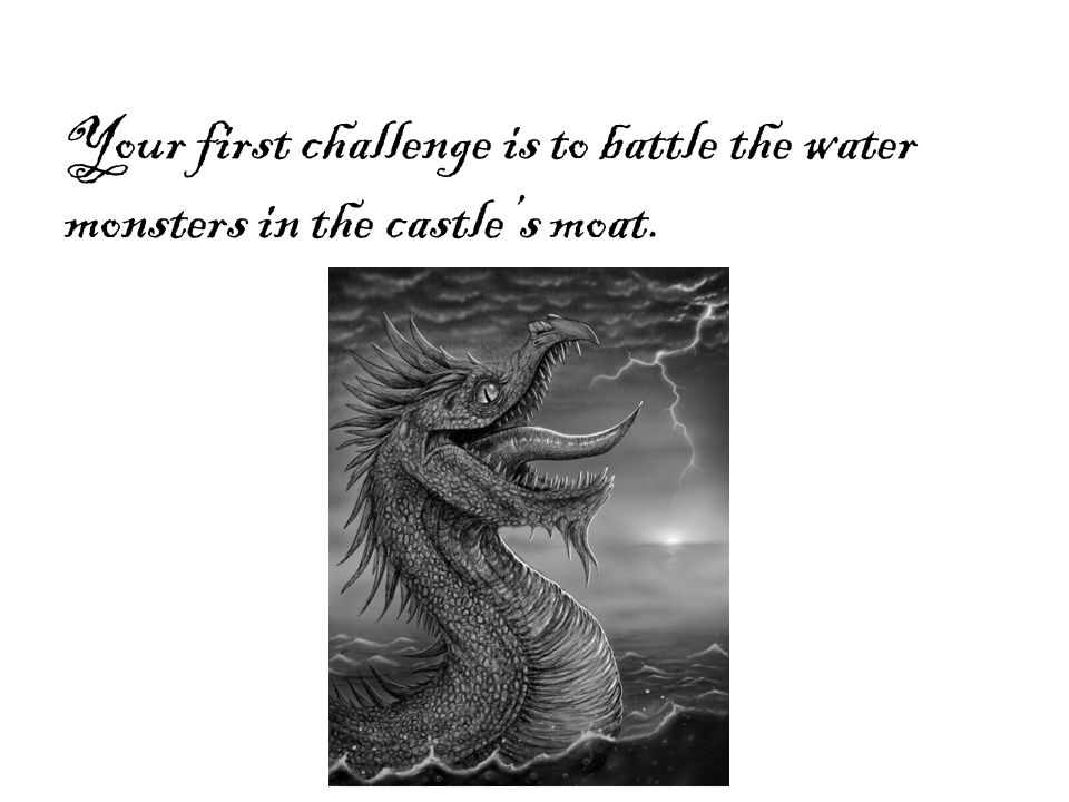 Your first challenge is to battle the water monsters in the castle's moat.