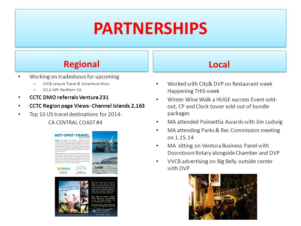 PARTNERSHIPS Regional Working on tradeshows for upcoming – VVCB-Leisure Travel & Adventure Show – VCLA MPI Northern CA CCTC DMO referrals Ventura 231 CCTC Region page Views- Channel Islands 2,163 Top 10 US travel destinations for 2014- CA CENTRAL COAST #4 Local Worked with City& DVP on Restaurant week Happening THIS week Winter Wine Walk a HUGE success Event sold- out, CP and Clock tower sold out of bundle packages MA attended Poinsettia Awards with Jim Ludwig MA attending Parks & Rec Commission meeting on 1.15.14 MA sitting on Ventura Business Panel with Downtown Rotary alongside Chamber and DVP VVCB advertising on Big Belly outside center with DVP