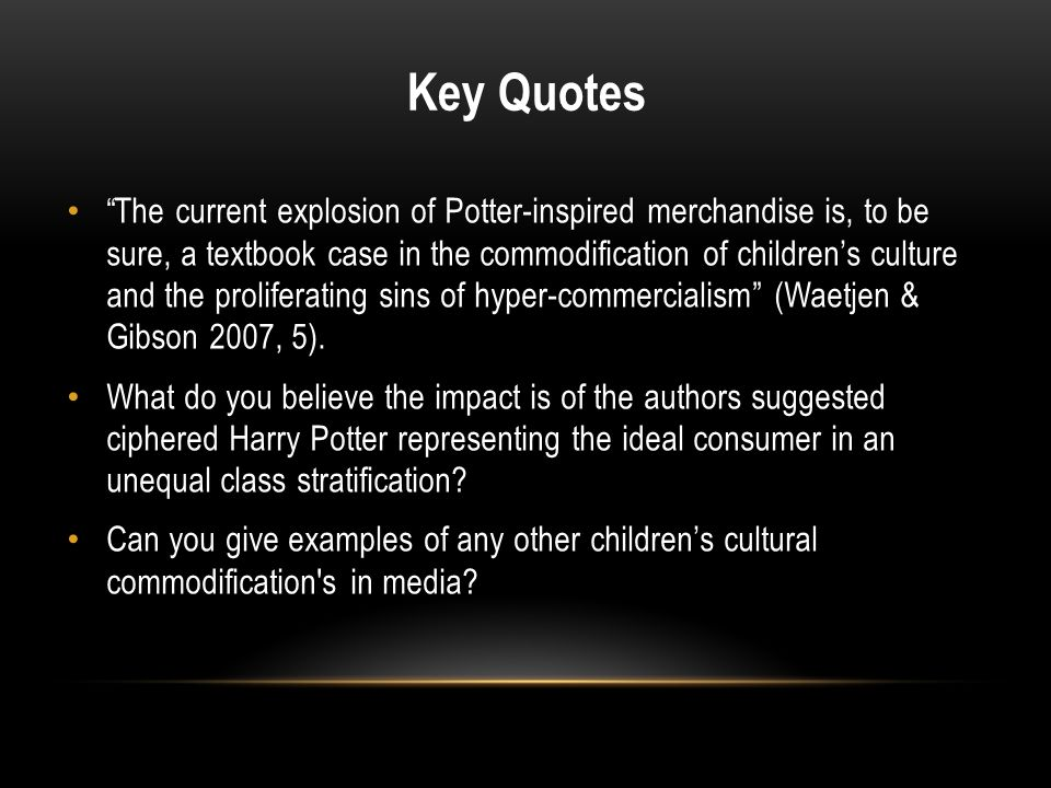 """Key Quotes """"The current explosion of Potter-inspired merchandise is, to be sure, a textbook case in the commodification of children's culture and the"""