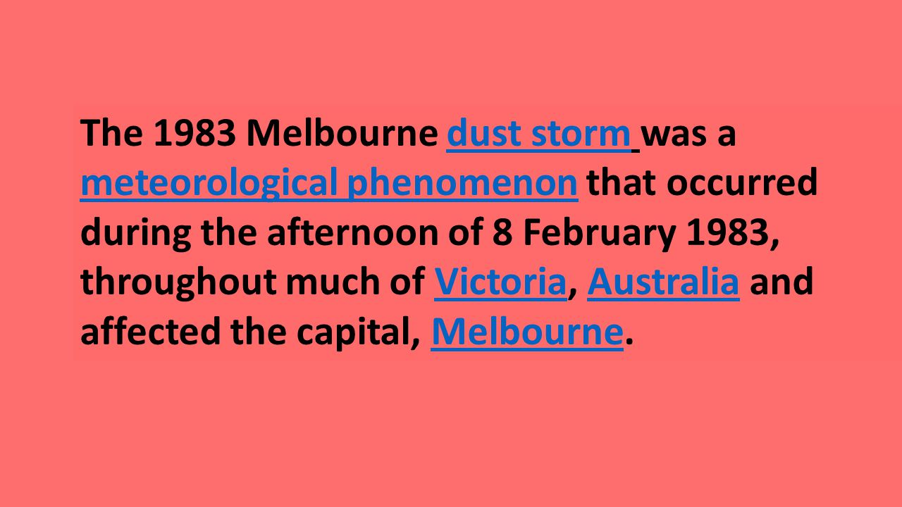 The 1983 Melbourne dust storm was a meteorological phenomenon that occurred during the afternoon of 8 February 1983, throughout much of Victoria, Australia and affected the capital, Melbourne.dust storm meteorological phenomenonVictoriaAustraliaMelbourne