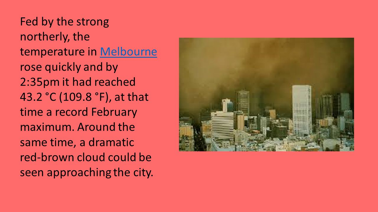 Fed by the strong northerly, the temperature in Melbourne rose quickly and by 2:35pm it had reached 43.2 °C (109.8 °F), at that time a record February maximum.
