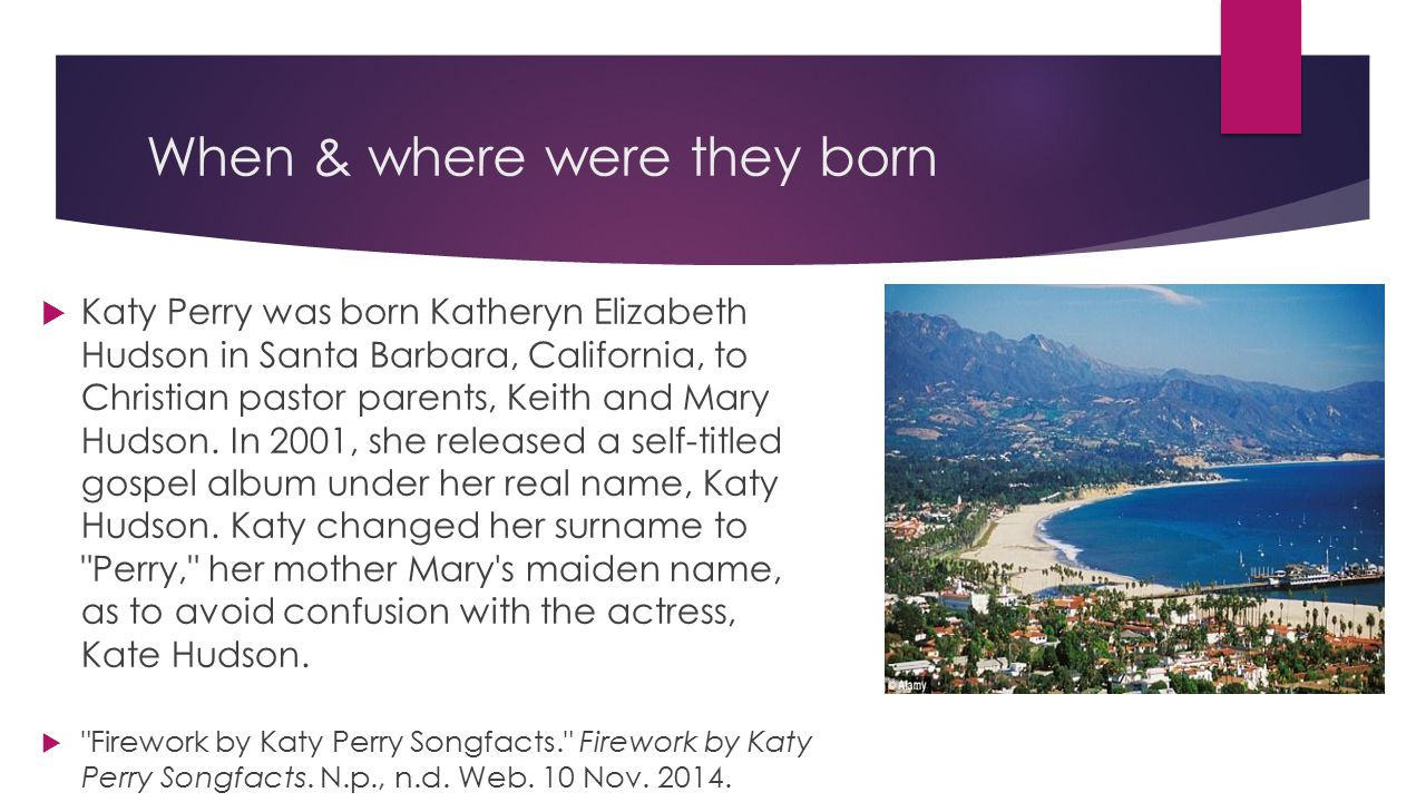 When & where were they born  Katy Perry was born Katheryn Elizabeth Hudson in Santa Barbara, California, to Christian pastor parents, Keith and Mary