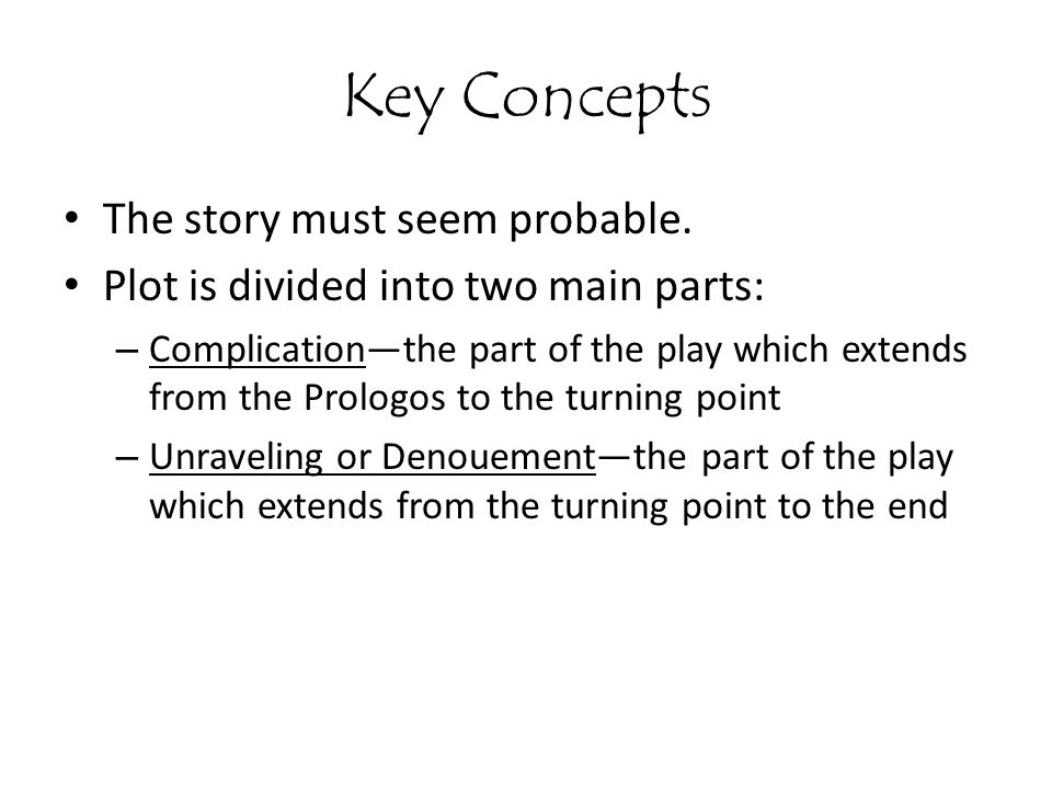 Key Concepts The story must seem probable. Plot is divided into two main parts: – Complication—the part of the play which extends from the Prologos to