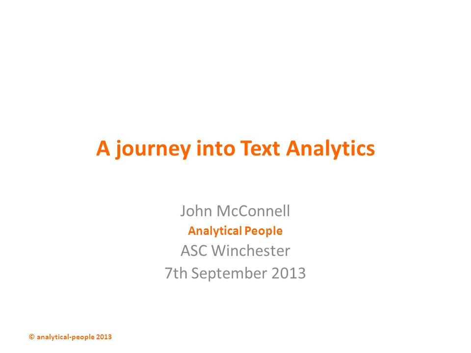 A journey into Text Analytics John McConnell Analytical People ASC Winchester 7th September 2013 © analytical-people 2013