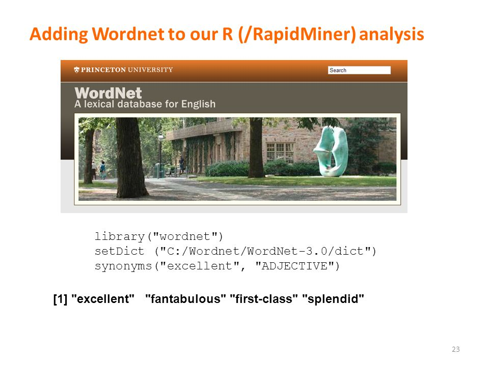 Adding Wordnet to our R (/RapidMiner) analysis 23 library( wordnet ) setDict ( C:/Wordnet/WordNet-3.0/dict ) synonyms( excellent , ADJECTIVE ) [1] excellent fantabulous first-class splendid