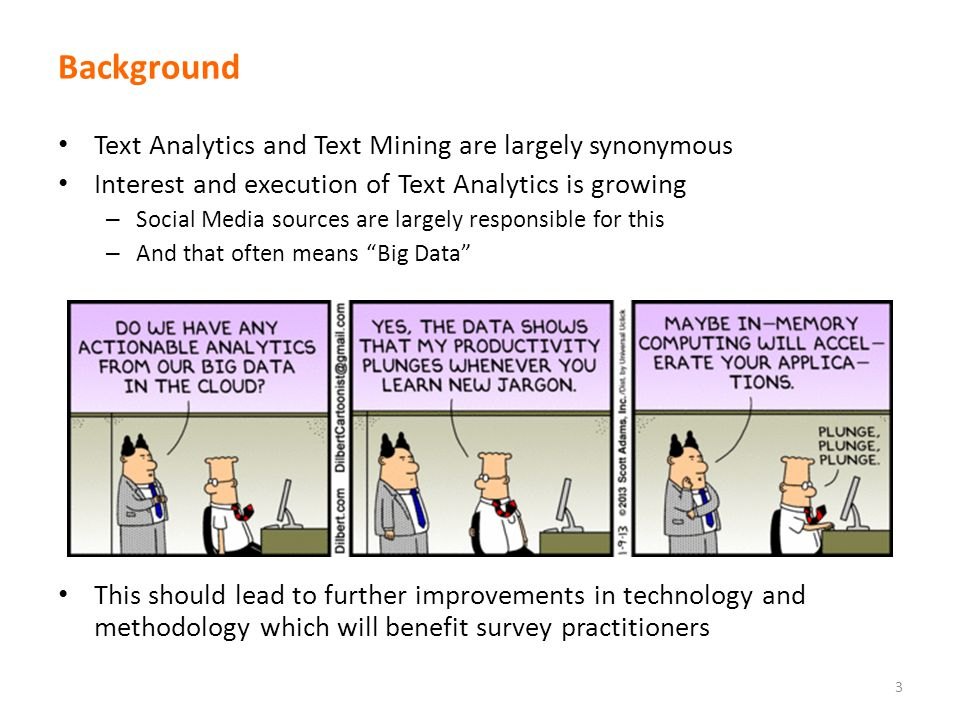 Background Text Analytics and Text Mining are largely synonymous Interest and execution of Text Analytics is growing – Social Media sources are largely responsible for this – And that often means Big Data This should lead to further improvements in technology and methodology which will benefit survey practitioners 3