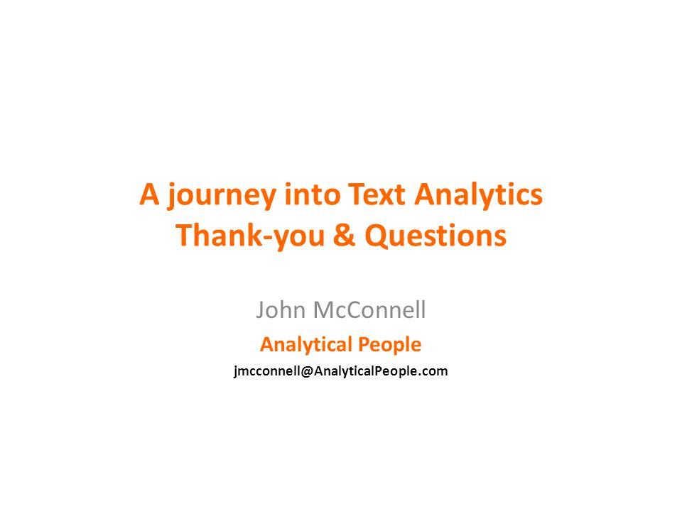 A journey into Text Analytics Thank-you & Questions John McConnell Analytical People jmcconnell@AnalyticalPeople.com